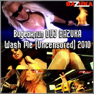Видеоклип DVJ BAZUKA - Wash Me (Uncensored) 2010